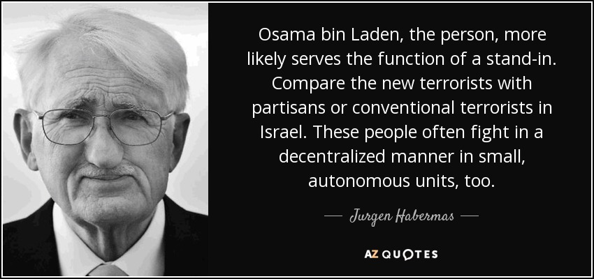Osama bin Laden, the person, more likely serves the function of a stand-in. Compare the new terrorists with partisans or conventional terrorists in Israel. These people often fight in a decentralized manner in small, autonomous units, too. - Jurgen Habermas