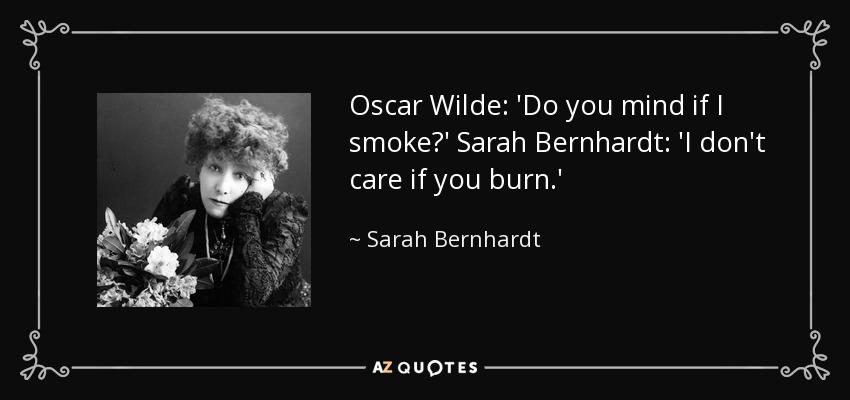 Oscar Wilde: 'Do you mind if I smoke?' Sarah Bernhardt: 'I don't care if you burn.' - Sarah Bernhardt