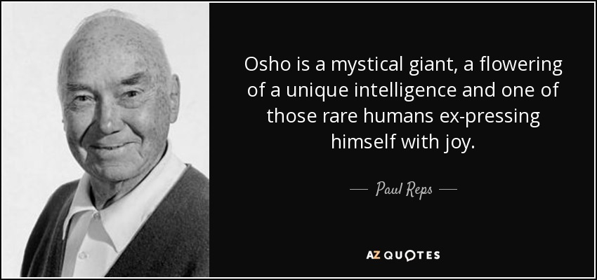 Osho is a mystical giant, a flowering of a unique intelligence and one of those rare humans ex-pressing himself with joy. - Paul Reps