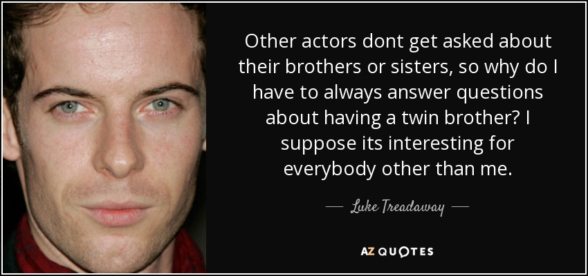 Other actors dont get asked about their brothers or sisters, so why do I have to always answer questions about having a twin brother? I suppose its interesting for everybody other than me. - Luke Treadaway