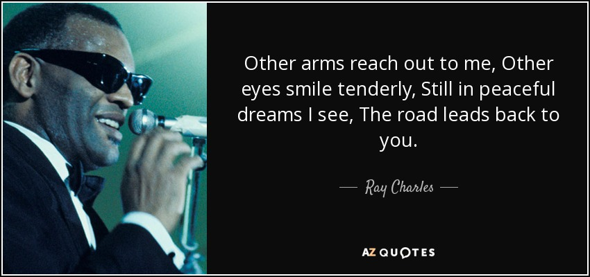 Other arms reach out to me, Other eyes smile tenderly, Still in peaceful dreams I see, The road leads back to you. - Ray Charles