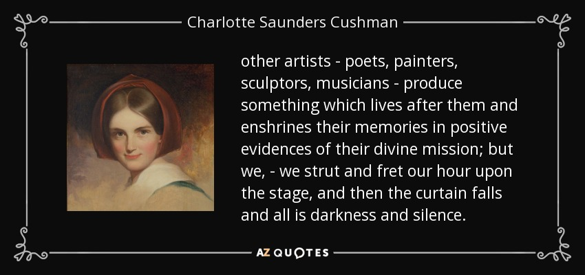 other artists - poets, painters, sculptors, musicians - produce something which lives after them and enshrines their memories in positive evidences of their divine mission; but we, - we strut and fret our hour upon the stage, and then the curtain falls and all is darkness and silence. - Charlotte Saunders Cushman