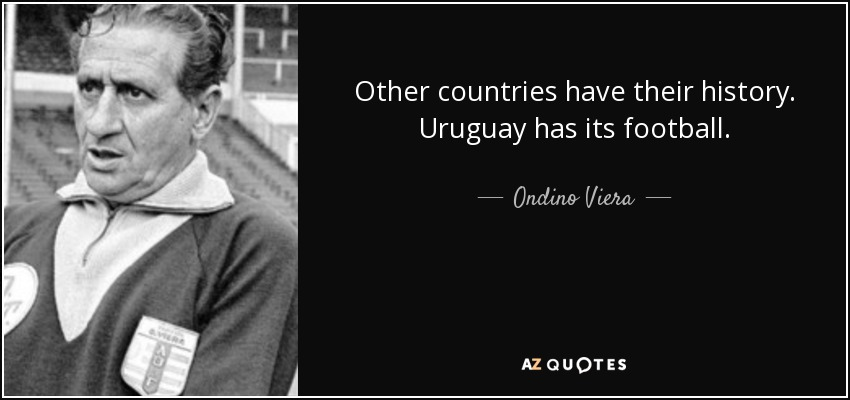 Other countries have their history. Uruguay has its football. - Ondino Viera