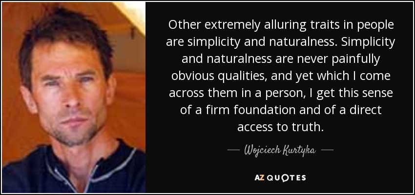Other extremely alluring traits in people are simplicity and naturalness. Simplicity and naturalness are never painfully obvious qualities, and yet which I come across them in a person, I get this sense of a firm foundation and of a direct access to truth. - Wojciech Kurtyka