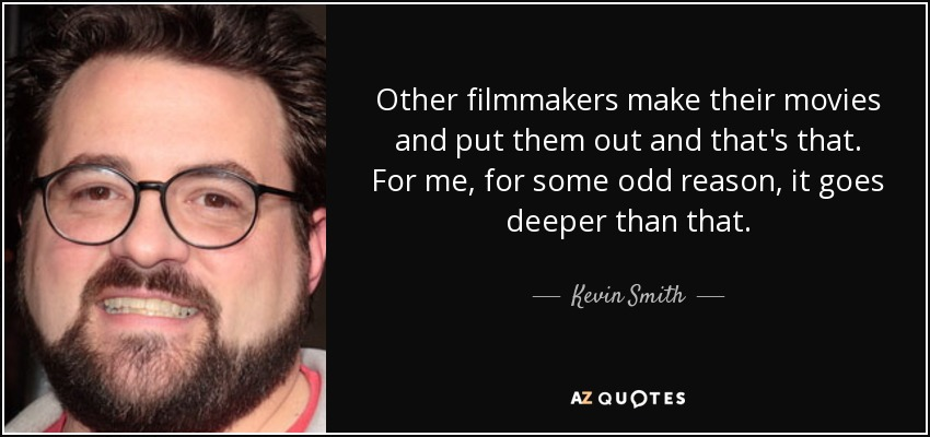 Other filmmakers make their movies and put them out and that's that. For me, for some odd reason, it goes deeper than that. - Kevin Smith