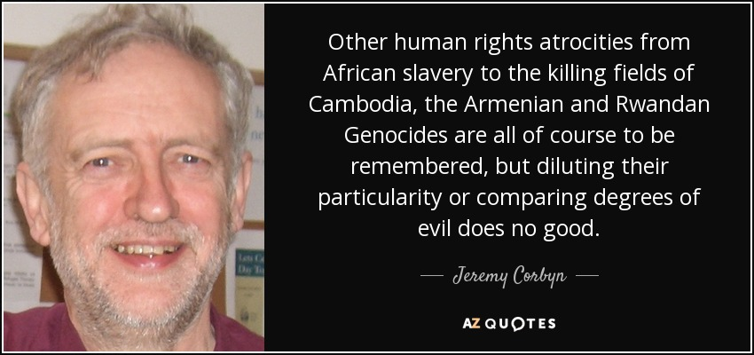 Other human rights atrocities from African slavery to the killing fields of Cambodia, the Armenian and Rwandan Genocides are all of course to be remembered, but diluting their particularity or comparing degrees of evil does no good. - Jeremy Corbyn