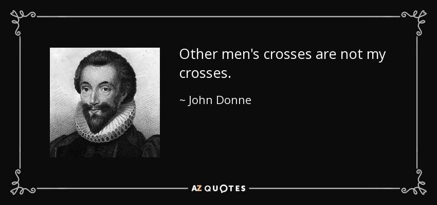Other men's crosses are not my crosses. - John Donne