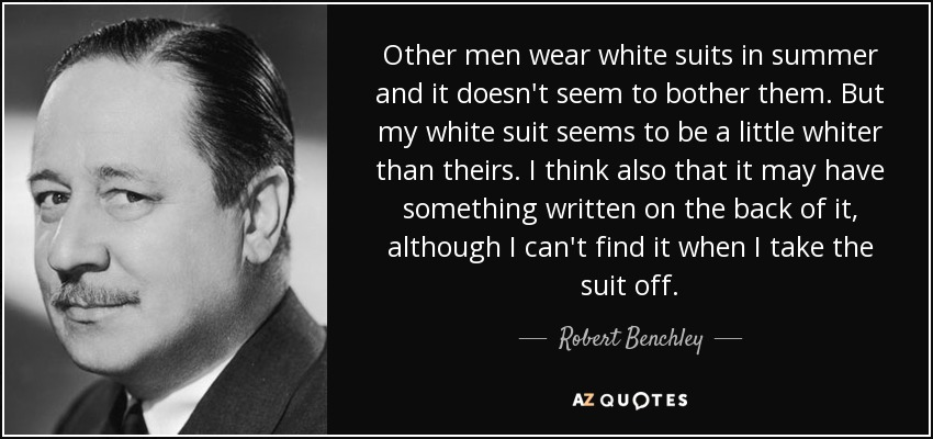 Other men wear white suits in summer and it doesn't seem to bother them. But my white suit seems to be a little whiter than theirs. I think also that it may have something written on the back of it, although I can't find it when I take the suit off. - Robert Benchley