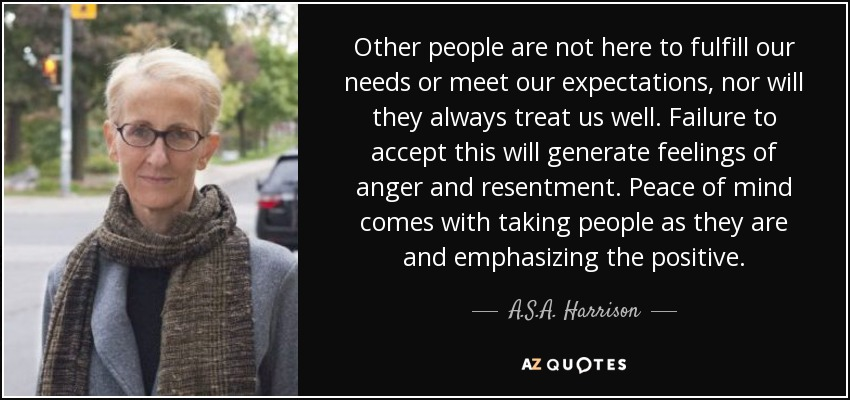 Other people are not here to fulfill our needs or meet our expectations, nor will they always treat us well. Failure to accept this will generate feelings of anger and resentment. Peace of mind comes with taking people as they are and emphasizing the positive. - A.S.A. Harrison