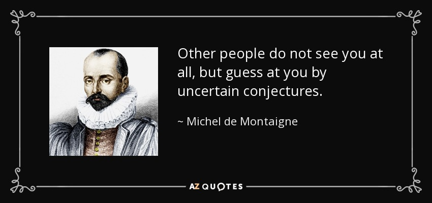 Other people do not see you at all, but guess at you by uncertain conjectures. - Michel de Montaigne