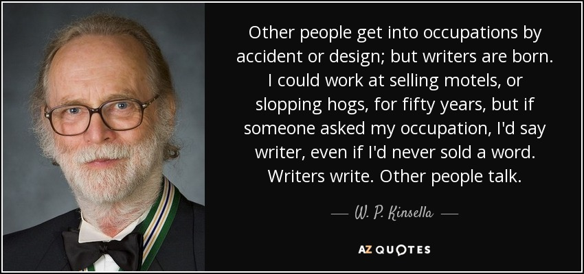 Other people get into occupations by accident or design; but writers are born. I could work at selling motels, or slopping hogs, for fifty years, but if someone asked my occupation, I'd say writer, even if I'd never sold a word. Writers write. Other people talk. - W. P. Kinsella
