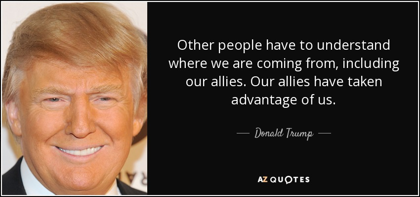 Other people have to understand where we are coming from, including our allies. Our allies have taken advantage of us. - Donald Trump