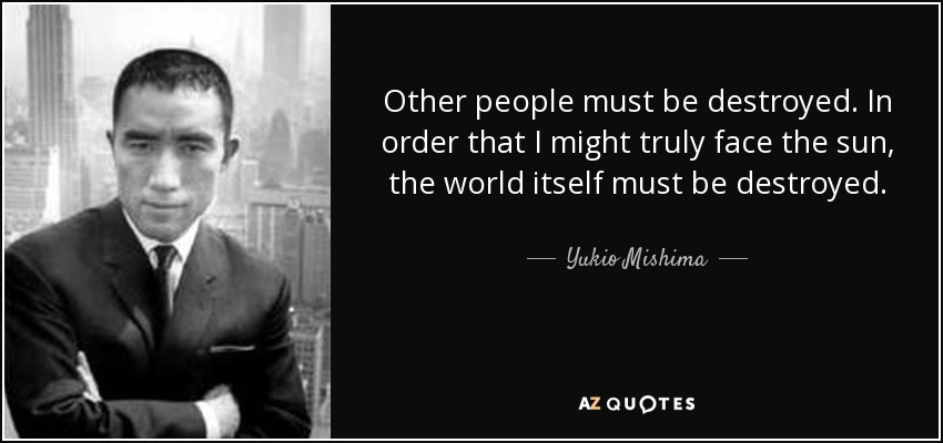 Other people must be destroyed. In order that I might truly face the sun, the world itself must be destroyed.... - Yukio Mishima