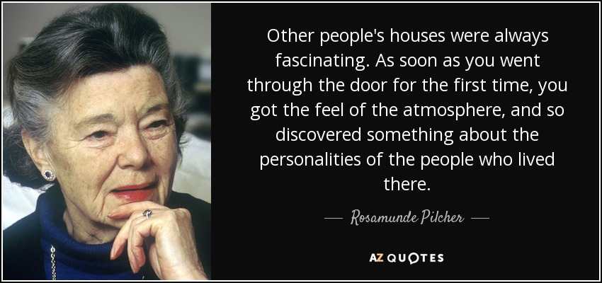 Other people's houses were always fascinating. As soon as you went through the door for the first time, you got the feel of the atmosphere, and so discovered something about the personalities of the people who lived there. - Rosamunde Pilcher