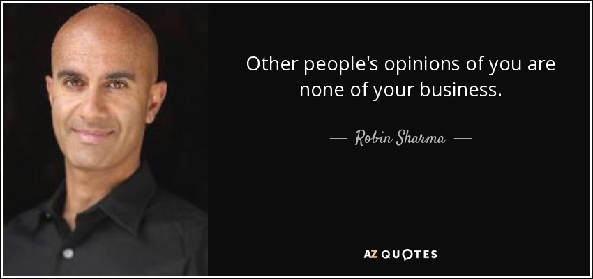 Other people's opinions of you are none of your business. - Robin Sharma