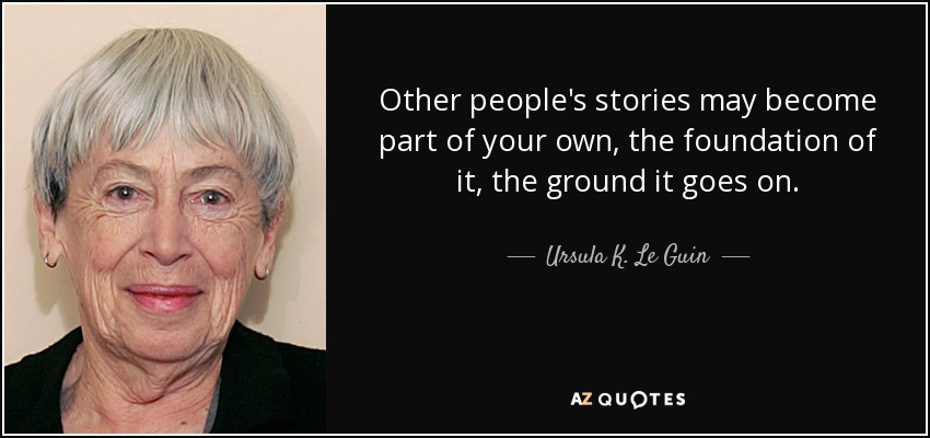 Other people's stories may become part of your own, the foundation of it, the ground it goes on. - Ursula K. Le Guin