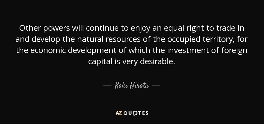 Other powers will continue to enjoy an equal right to trade in and develop the natural resources of the occupied territory, for the economic development of which the investment of foreign capital is very desirable. - Koki Hirota