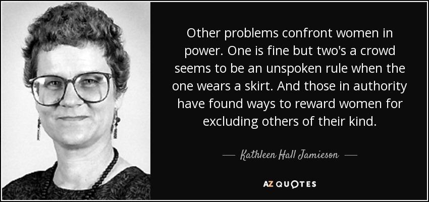 Other problems confront women in power. One is fine but two's a crowd seems to be an unspoken rule when the one wears a skirt. And those in authority have found ways to reward women for excluding others of their kind. - Kathleen Hall Jamieson