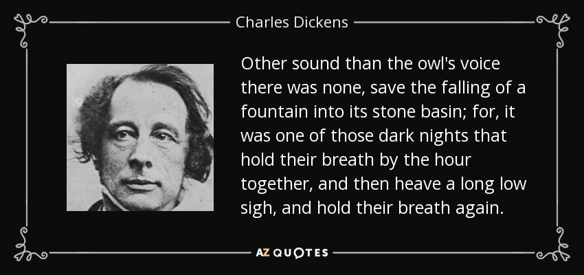 Other sound than the owl's voice there was none, save the falling of a fountain into its stone basin; for, it was one of those dark nights that hold their breath by the hour together, and then heave a long low sigh, and hold their breath again. - Charles Dickens