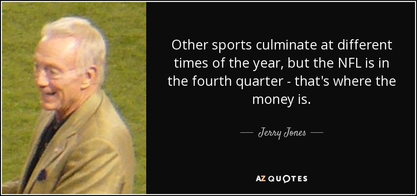 Other sports culminate at different times of the year, but the NFL is in the fourth quarter - that's where the money is. - Jerry Jones