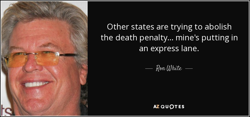 Other states are trying to abolish the death penalty... mine's putting in an express lane. - Ron White