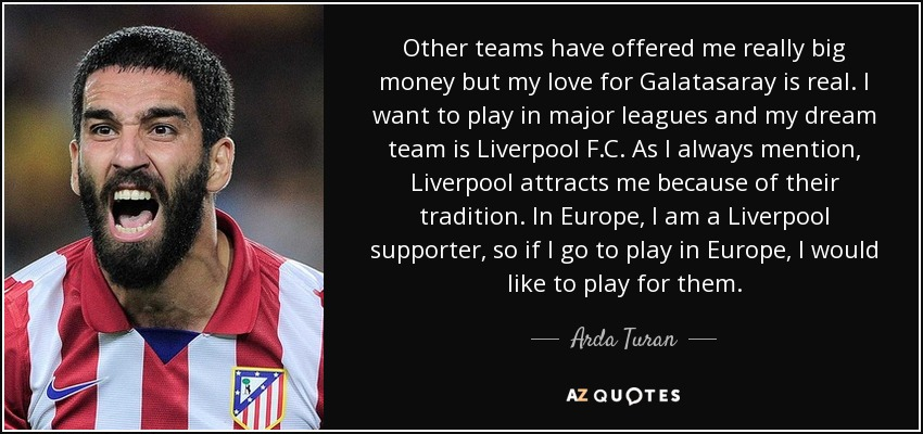 Other teams have offered me really big money but my love for Galatasaray is real. I want to play in major leagues and my dream team is Liverpool F.C. As I always mention, Liverpool attracts me because of their tradition. In Europe, I am a Liverpool supporter, so if I go to play in Europe, I would like to play for them. - Arda Turan