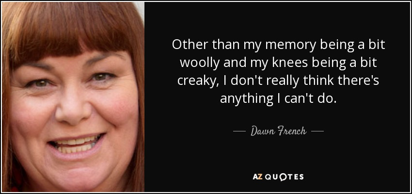 Other than my memory being a bit woolly and my knees being a bit creaky, I don't really think there's anything I can't do. - Dawn French