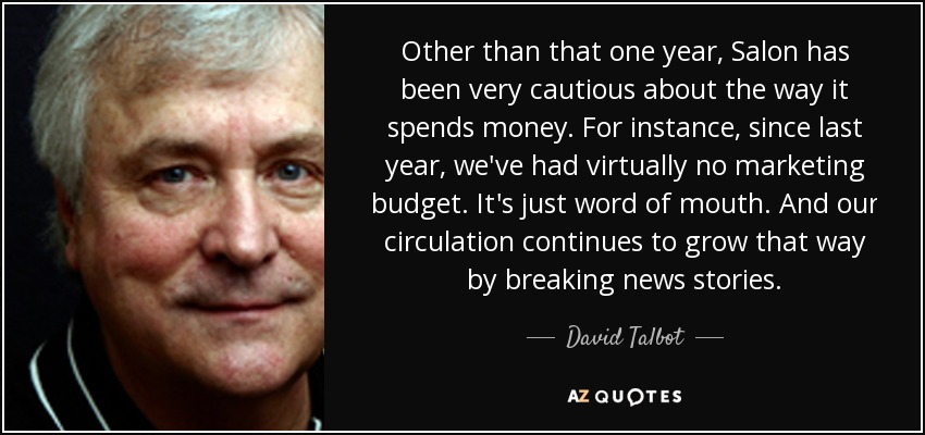 Other than that one year, Salon has been very cautious about the way it spends money. For instance, since last year, we've had virtually no marketing budget. It's just word of mouth. And our circulation continues to grow that way by breaking news stories. - David Talbot