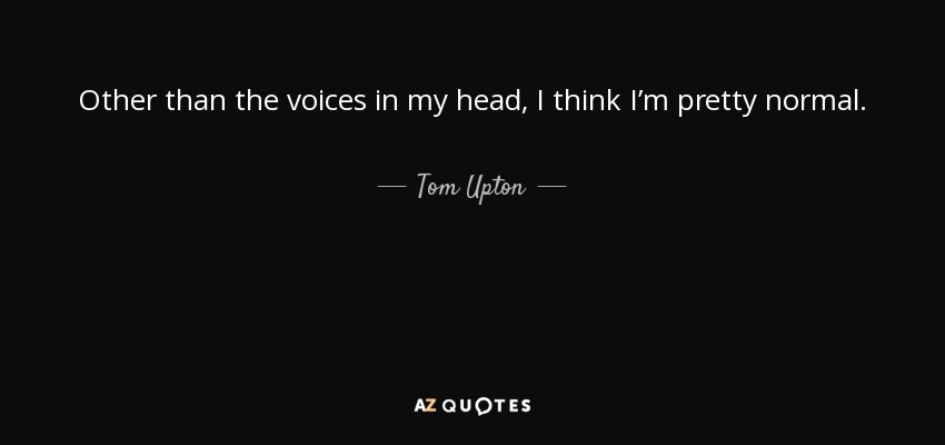 Tom Upton Quote Other Than The Voices In My Head I Think Im