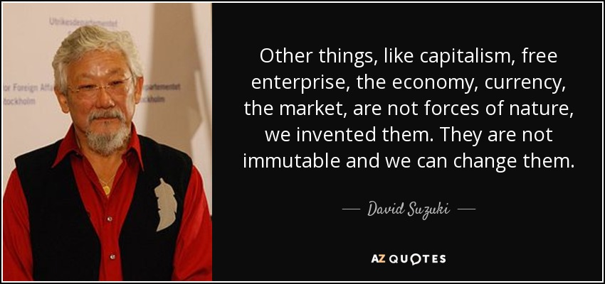Other things, like capitalism, free enterprise, the economy, currency, the market, are not forces of nature, we invented them. They are not immutable and we can change them. - David Suzuki