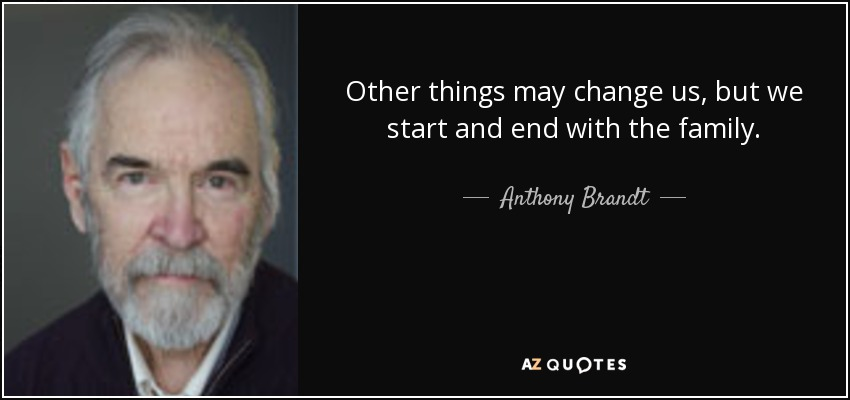 Other things may change us, but we start and end with the family. - Anthony Brandt
