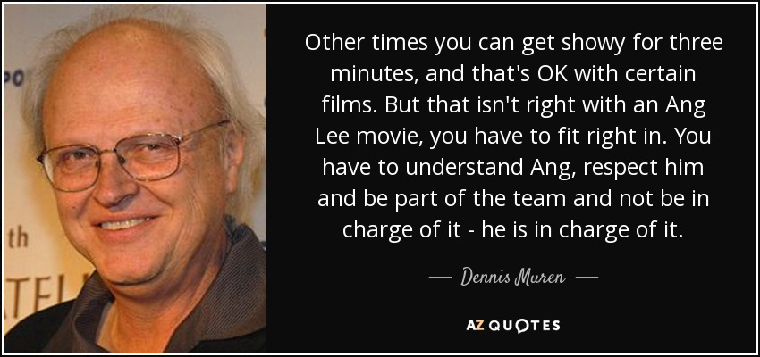 Other times you can get showy for three minutes, and that's OK with certain films. But that isn't right with an Ang Lee movie, you have to fit right in. You have to understand Ang, respect him and be part of the team and not be in charge of it - he is in charge of it. - Dennis Muren