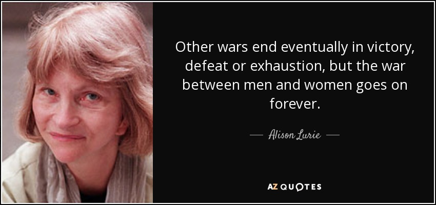 Other wars end eventually in victory, defeat or exhaustion, but the war between men and women goes on forever. - Alison Lurie