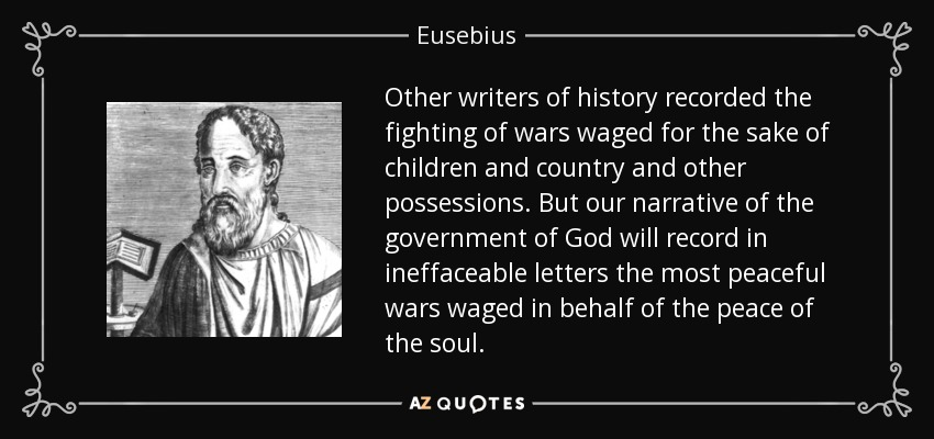 Other writers of history recorded the fighting of wars waged for the sake of children and country and other possessions. But our narrative of the government of God will record in ineffaceable letters the most peaceful wars waged in behalf of the peace of the soul. - Eusebius