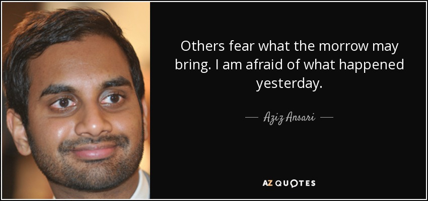 Others fear what the morrow may bring. I am afraid of what happened yesterday. - Aziz Ansari
