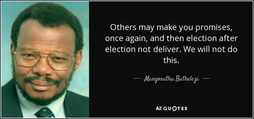 Others may make you promises, once again, and then election after election not deliver. We will not do this. - Mangosuthu Buthelezi