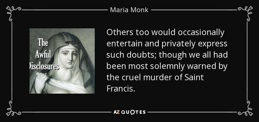 Others too would occasionally entertain and privately express such doubts; though we all had been most solemnly warned by the cruel murder of Saint Francis. - Maria Monk