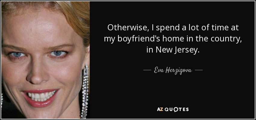 Otherwise, I spend a lot of time at my boyfriend's home in the country, in New Jersey. - Eva Herzigova