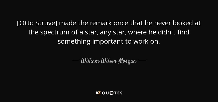 [Otto Struve] made the remark once that he never looked at the spectrum of a star, any star, where he didn't find something important to work on. - William Wilson Morgan