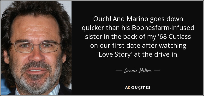 Ouch! And Marino goes down quicker than his Boonesfarm-infused sister in the back of my '68 Cutlass on our first date after watching 'Love Story' at the drive-in. - Dennis Miller
