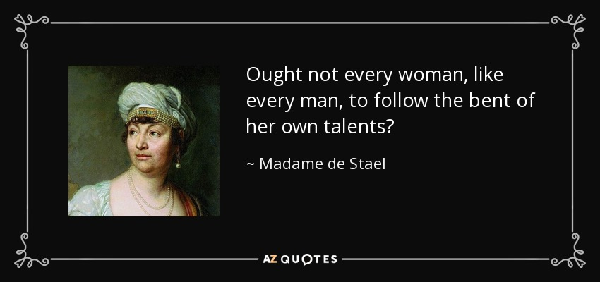 Ought not every woman, like every man, to follow the bent of her own talents? - Madame de Stael
