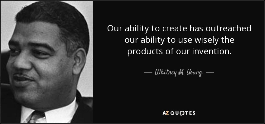 Our ability to create has outreached our ability to use wisely the products of our invention. - Whitney M. Young