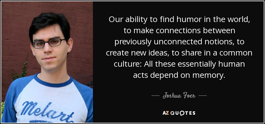 Our ability to find humor in the world, to make connections between previously unconnected notions, to create new ideas, to share in a common culture: All these essentially human acts depend on memory. - Joshua Foer