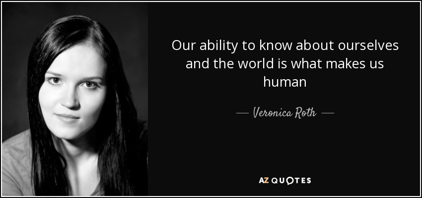 Our ability to know about ourselves and the world is what makes us human - Veronica Roth
