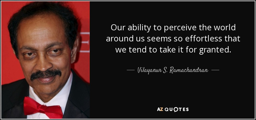 Our ability to perceive the world around us seems so effortless that we tend to take it for granted. - Vilayanur S. Ramachandran