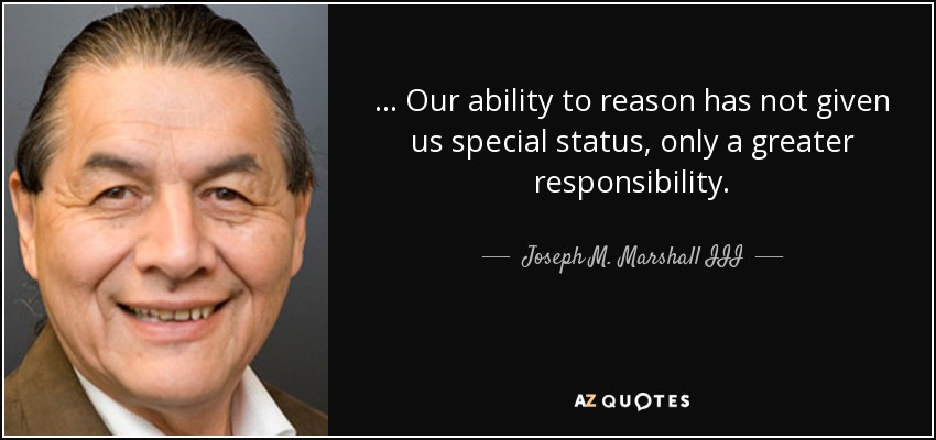 ... Our ability to reason has not given us special status, only a greater responsibility. - Joseph M. Marshall III