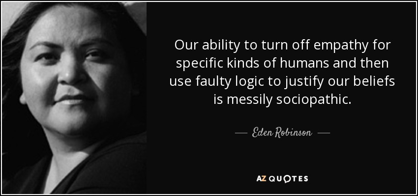 Our ability to turn off empathy for specific kinds of humans and then use faulty logic to justify our beliefs is messily sociopathic. - Eden Robinson