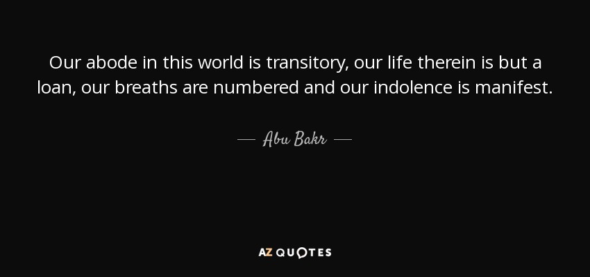 Our abode in this world is transitory, our life therein is but a loan, our breaths are numbered and our indolence is manifest. - Abu Bakr