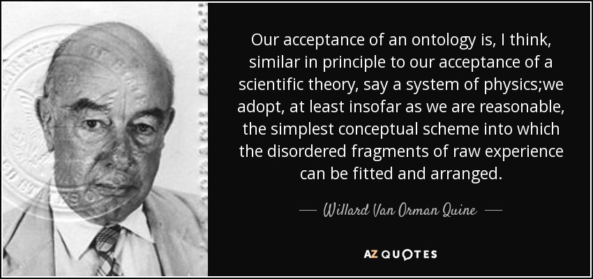 Our acceptance of an ontology is, I think, similar in principle to our acceptance of a scientific theory, say a system of physics;we adopt, at least insofar as we are reasonable, the simplest conceptual scheme into which the disordered fragments of raw experience can be fitted and arranged. - Willard Van Orman Quine