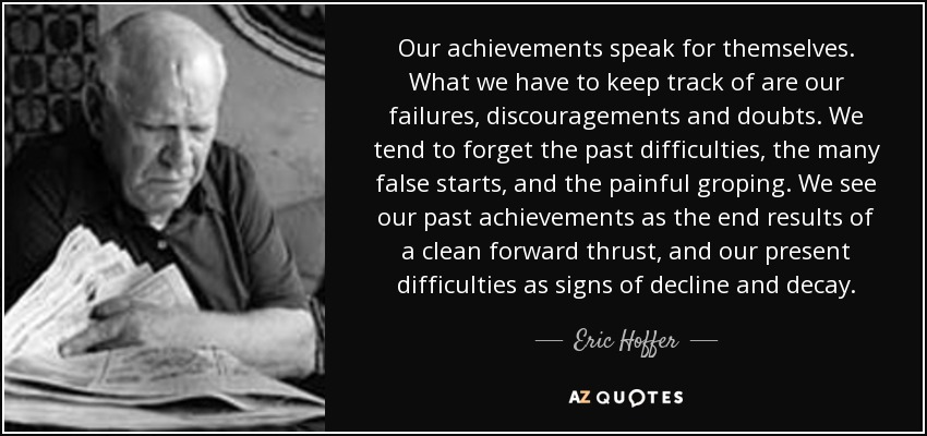 Our achievements speak for themselves. What we have to keep track of are our failures, discouragements and doubts. We tend to forget the past difficulties, the many false starts, and the painful groping. We see our past achievements as the end results of a clean forward thrust, and our present difficulties as signs of decline and decay. - Eric Hoffer
